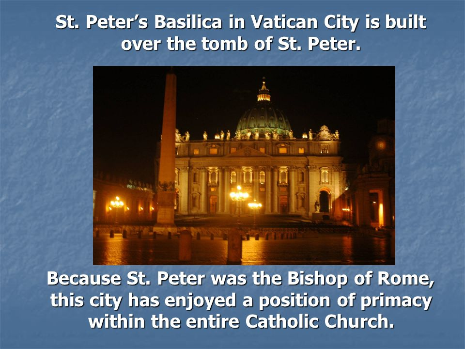 St.Peter's Basilica in Vatican City is built over the tomb of St.