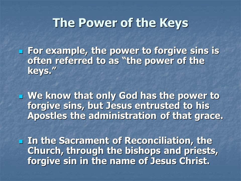 "The Power of the Keys For example, the power to forgive sins is often referred to as ""the power of the keys."" For example, the power to forgive sins i"