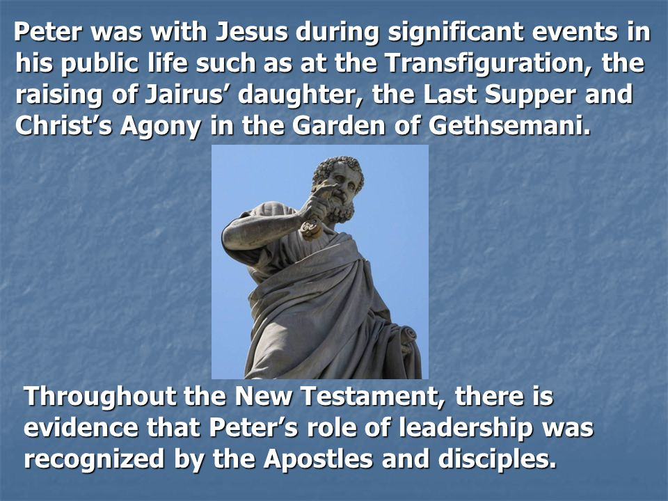 Peter was with Jesus during significant events in his public life such as at the Transfiguration, the raising of Jairus' daughter, the Last Supper and