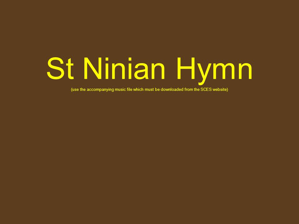 St Ninian Hymn (use the accompanying music file which must be downloaded from the SCES website)