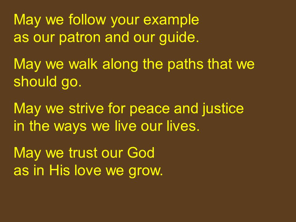 May we follow your example as our patron and our guide. May we walk along the paths that we should go. May we strive for peace and justice in the ways