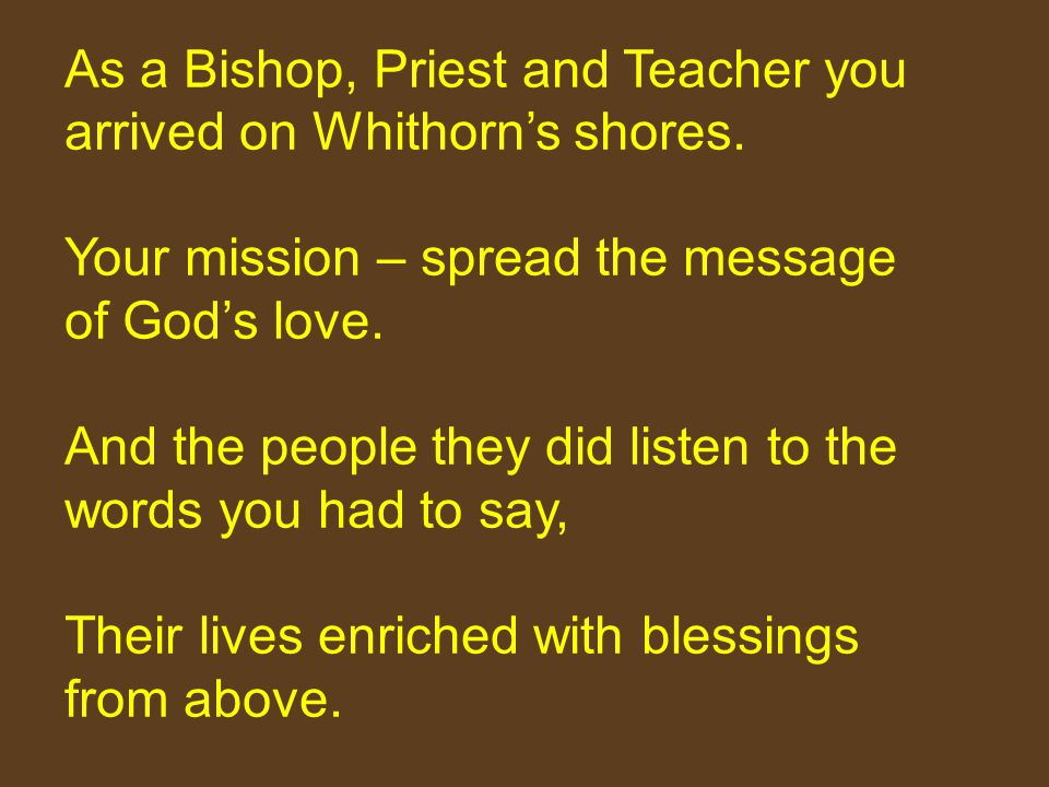 As a Bishop, Priest and Teacher you arrived on Whithorn's shores. Your mission – spread the message of God's love. And the people they did listen to t