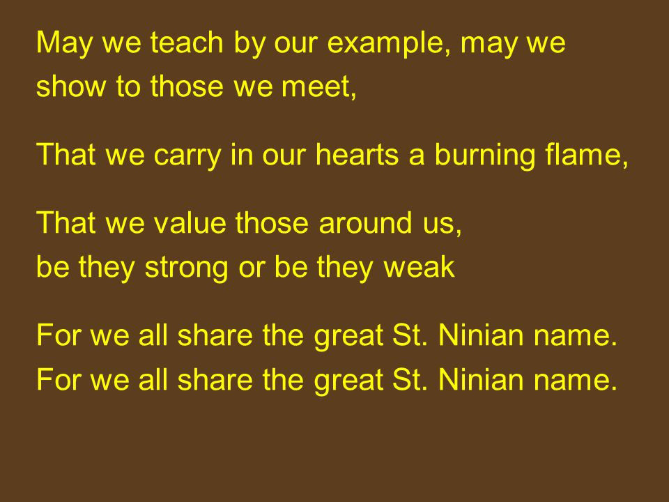May we teach by our example, may we show to those we meet, That we carry in our hearts a burning flame, That we value those around us, be they strong