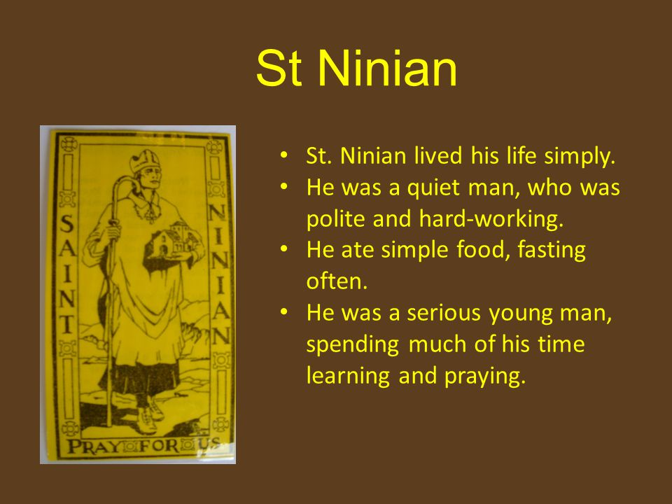 St Ninian St. Ninian lived his life simply. He was a quiet man, who was polite and hard-working.