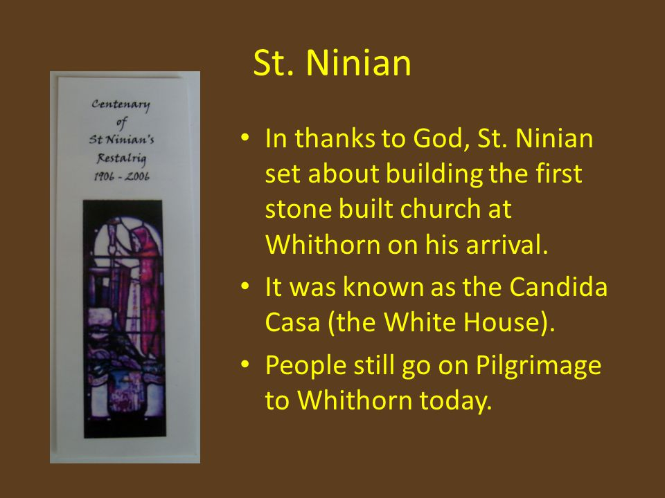 St. Ninian In thanks to God, St. Ninian set about building the first stone built church at Whithorn on his arrival. It was known as the Candida Casa (