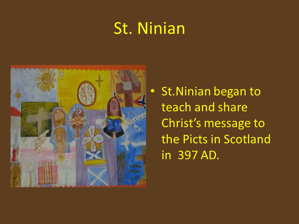 St. Ninian St.Ninian began to teach and share Christ's message to the Picts in Scotland in 397 AD.