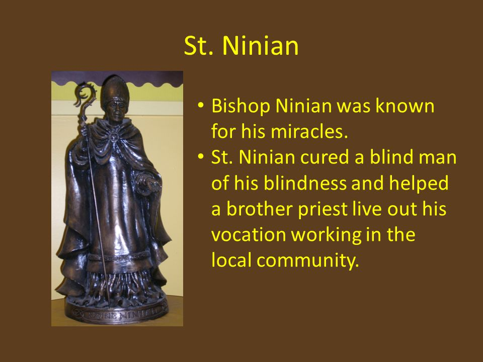 St. Ninian Bishop Ninian was known for his miracles. St. Ninian cured a blind man of his blindness and helped a brother priest live out his vocation w