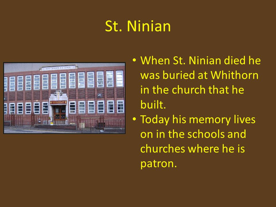 St. Ninian When St. Ninian died he was buried at Whithorn in the church that he built.