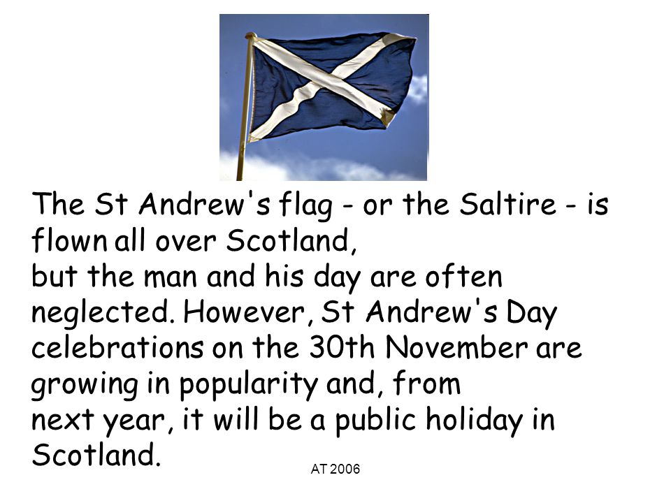 AT 2006 The St Andrew s flag - or the Saltire - is flown all over Scotland, but the man and his day are often neglected.