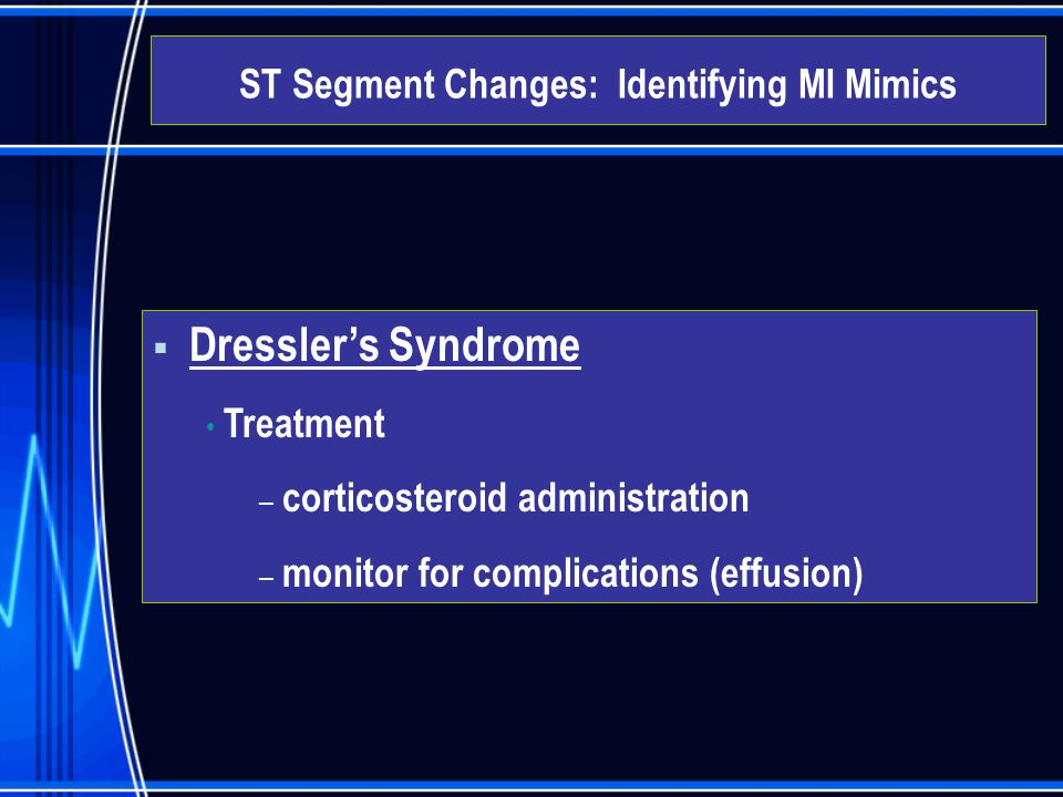  Dressler's Syndrome Treatment – corticosteroid administration – monitor for complications (effusion) ST Segment Changes: Identifying MI Mimics