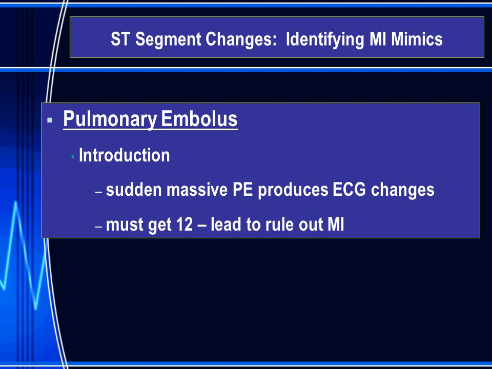  Pulmonary Embolus Introduction – sudden massive PE produces ECG changes – must get 12 – lead to rule out MI ST Segment Changes: Identifying MI Mimic