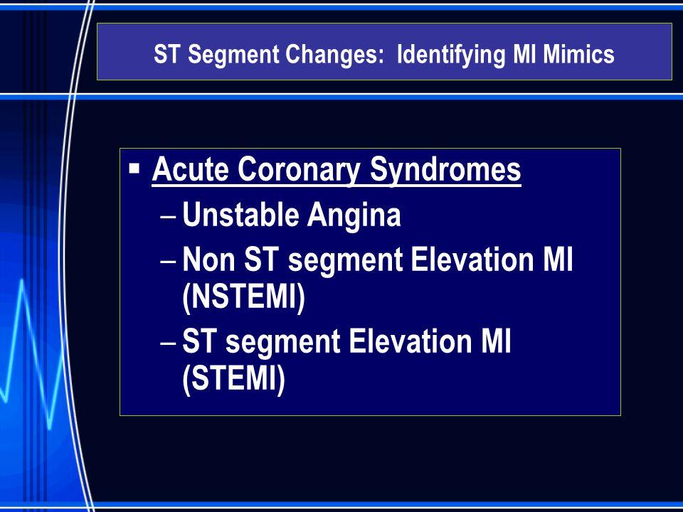  Acute Coronary Syndromes – Unstable Angina – Non ST segment Elevation MI (NSTEMI) – ST segment Elevation MI (STEMI) ST Segment Changes: Identifying