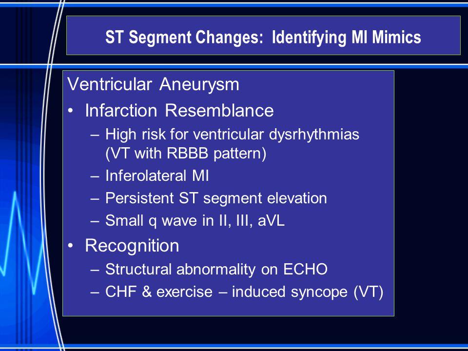 Ventricular Aneurysm Infarction Resemblance –High risk for ventricular dysrhythmias (VT with RBBB pattern) –Inferolateral MI –Persistent ST segment el