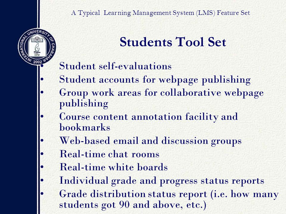 Student self-evaluations Student accounts for webpage publishing Group work areas for collaborative webpage publishing Course content annotation facility and bookmarks Web-based email and discussion groups Real-time chat rooms Real-time white boards Individual grade and progress status reports Grade distribution status report (i.e.