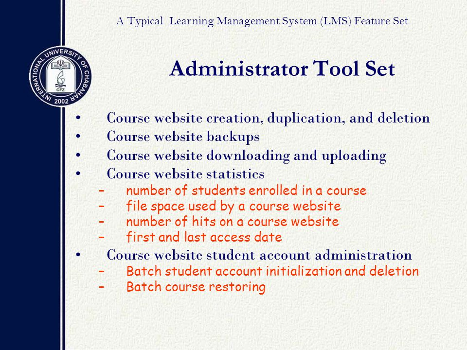 Course website creation, duplication, and deletion Course website backups Course website downloading and uploading Course website statistics –number of students enrolled in a course –file space used by a course website –number of hits on a course website –first and last access date Course website student account administration –Batch student account initialization and deletion –Batch course restoring Administrator Tool Set A Typical Learning Management System (LMS) Feature Set