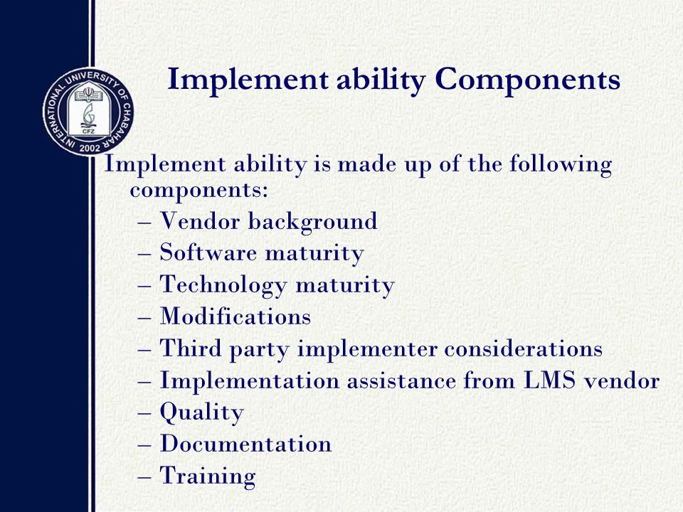 Implement ability Components Implement ability is made up of the following components: –Vendor background –Software maturity –Technology maturity –Modifications –Third party implementer considerations –Implementation assistance from LMS vendor –Quality –Documentation –Training