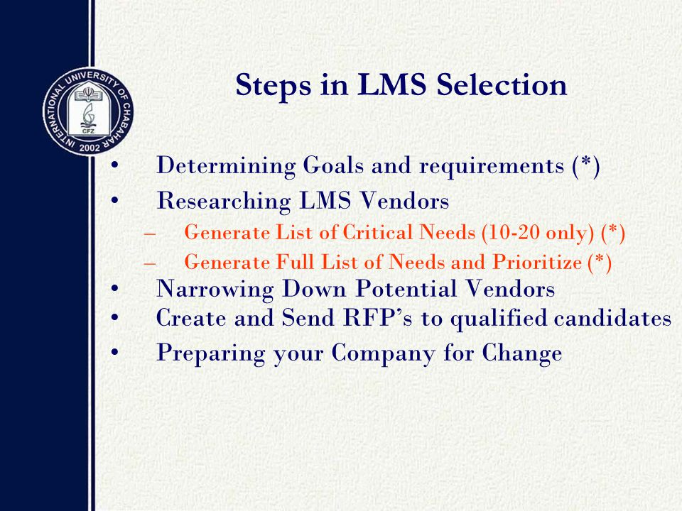 Steps in LMS Selection Determining Goals and requirements (*) Researching LMS Vendors –Generate List of Critical Needs (10-20 only) (*) –Generate Full List of Needs and Prioritize (*) Narrowing Down Potential Vendors Create and Send RFP's to qualified candidates Preparing your Company for Change