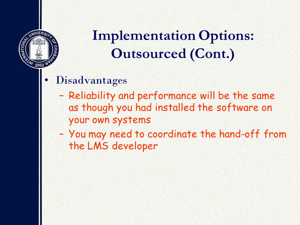 Implementation Options: Outsourced (Cont.) Disadvantages –Reliability and performance will be the same as though you had installed the software on your own systems –You may need to coordinate the hand-off from the LMS developer