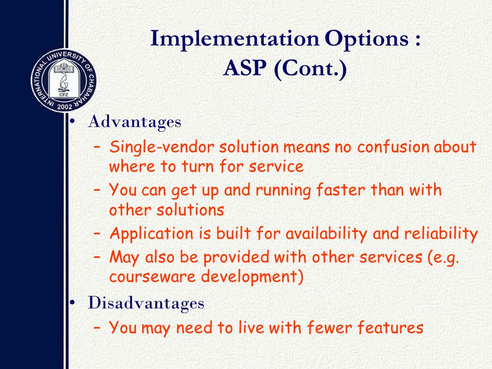 Implementation Options : ASP (Cont.) Advantages –Single-vendor solution means no confusion about where to turn for service –You can get up and running faster than with other solutions –Application is built for availability and reliability –May also be provided with other services (e.g.
