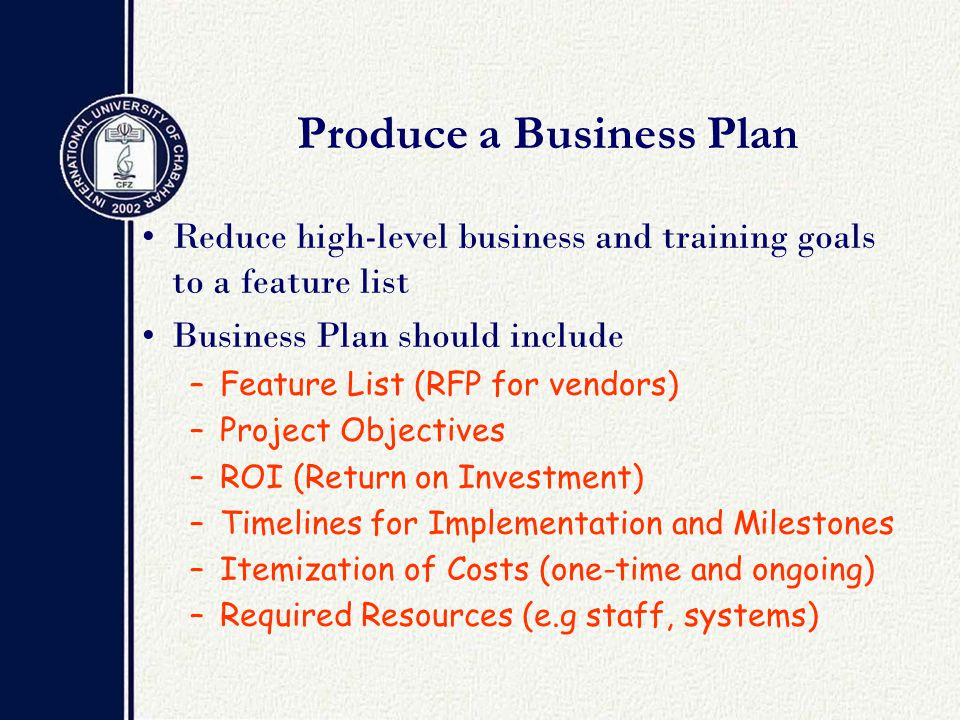 Produce a Business Plan Reduce high-level business and training goals to a feature list Business Plan should include –Feature List (RFP for vendors) –Project Objectives –ROI (Return on Investment) –Timelines for Implementation and Milestones –Itemization of Costs (one-time and ongoing) –Required Resources (e.g staff, systems)