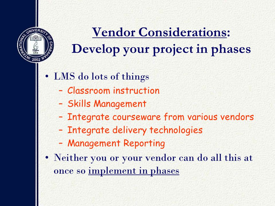 Vendor Considerations: Develop your project in phases LMS do lots of things –Classroom instruction –Skills Management –Integrate courseware from various vendors –Integrate delivery technologies –Management Reporting Neither you or your vendor can do all this at once so implement in phases