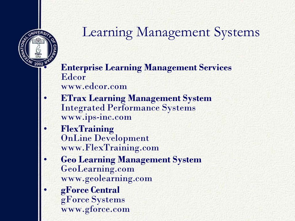 Learning Management Systems Enterprise Learning Management Services Edcor www.edcor.com ETrax Learning Management System Integrated Performance Systems www.ips-inc.com FlexTraining OnLine Development www.FlexTraining.com Geo Learning Management System GeoLearning.com www.geolearning.com gForce Central gForce Systems www.gforce.com
