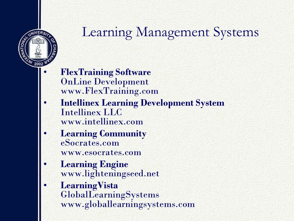 Learning Management Systems FlexTraining Software OnLine Development www.FlexTraining.com Intellinex Learning Development System Intellinex LLC www.intellinex.com Learning Community eSocrates.com www.esocrates.com Learning Engine www.lighteningseed.net LearningVista GlobalLearningSystems www.globallearningsystems.com