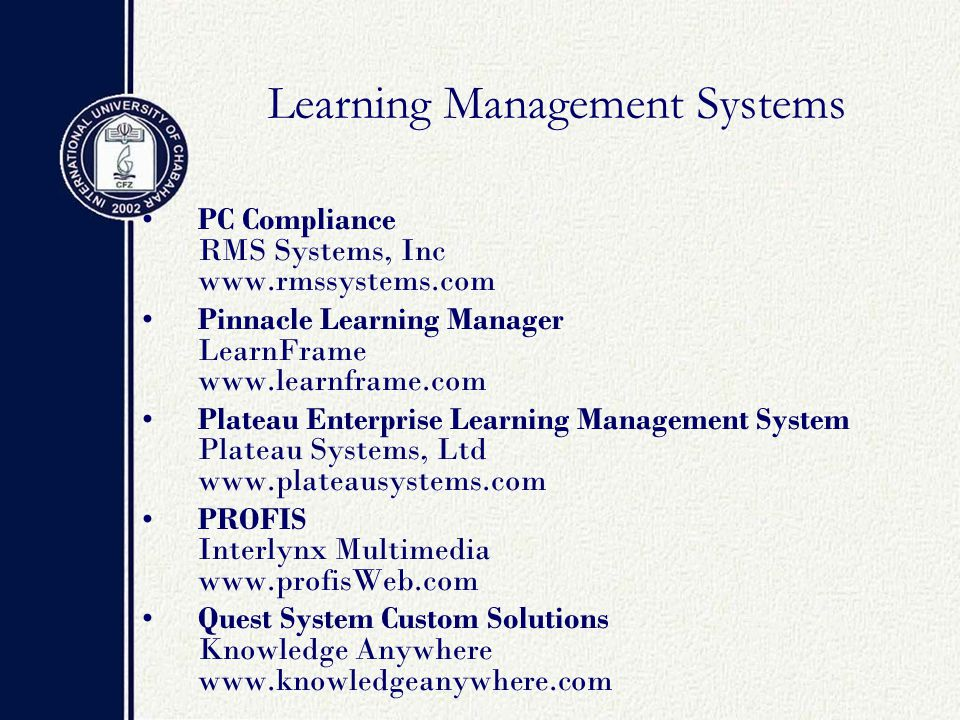 Learning Management Systems PC Compliance RMS Systems, Inc www.rmssystems.com Pinnacle Learning Manager LearnFrame www.learnframe.com Plateau Enterprise Learning Management System Plateau Systems, Ltd www.plateausystems.com PROFIS Interlynx Multimedia www.profisWeb.com Quest System Custom Solutions Knowledge Anywhere www.knowledgeanywhere.com