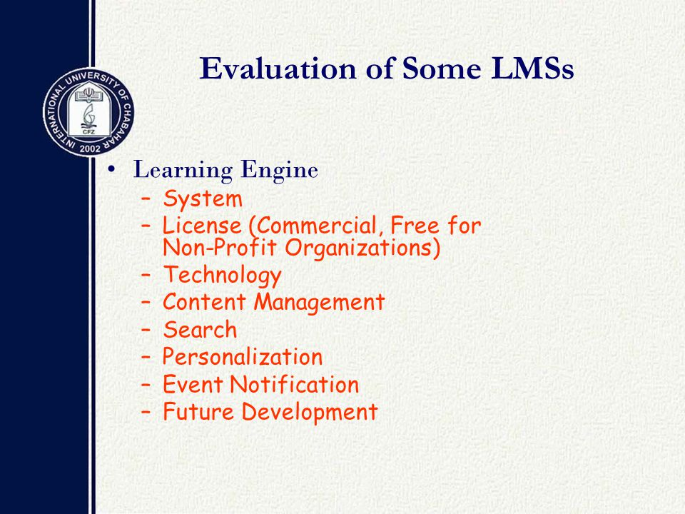 Evaluation of Some LMSs Learning Engine –System –License (Commercial, Free for Non-Profit Organizations) –Technology –Content Management –Search –Personalization –Event Notification –Future Development