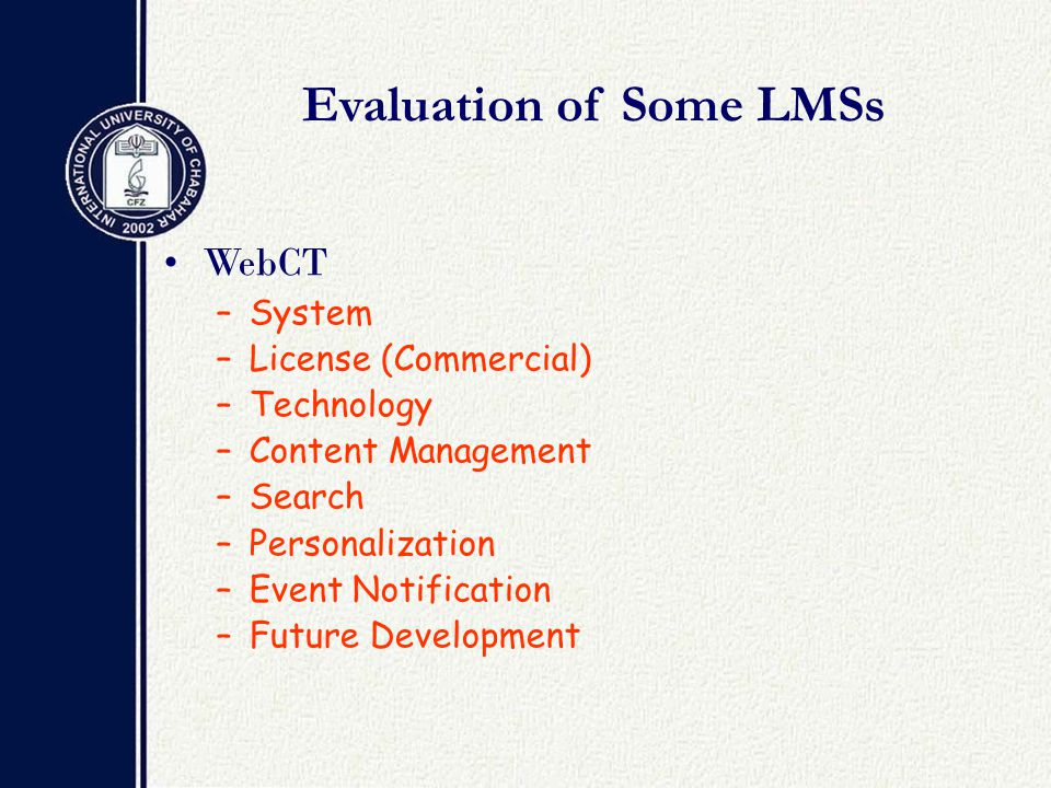 Evaluation of Some LMSs WebCT –System –License (Commercial) –Technology –Content Management –Search –Personalization –Event Notification –Future Development
