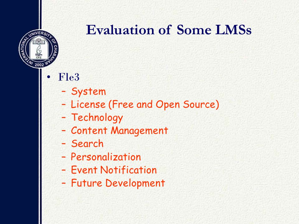 Evaluation of Some LMSs Fle3 –System –License (Free and Open Source) –Technology –Content Management –Search –Personalization –Event Notification –Future Development