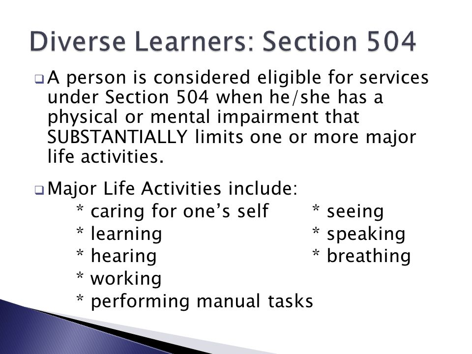  A person is considered eligible for services under Section 504 when he/she has a physical or mental impairment that SUBSTANTIALLY limits one or more major life activities.