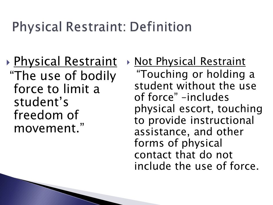Physical Restraint: Definition  Physical Restraint The use of bodily force to limit a student's freedom of movement.  Not Physical Restraint Touching or holding a student without the use of force –includes physical escort, touching to provide instructional assistance, and other forms of physical contact that do not include the use of force.