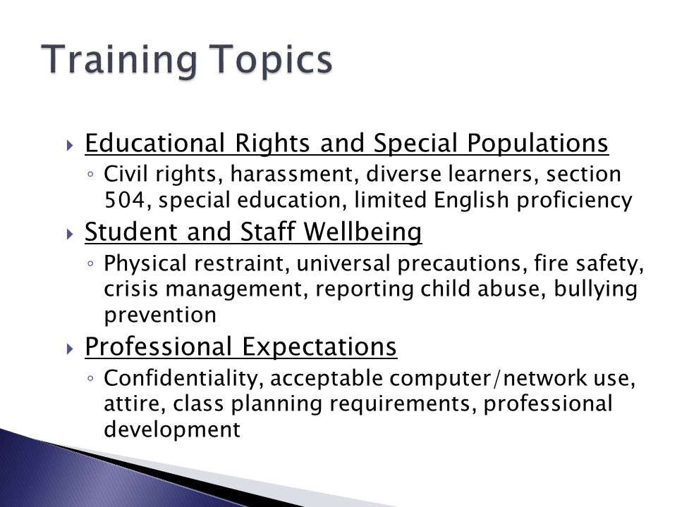  Educational Rights and Special Populations ◦ Civil rights, harassment, diverse learners, section 504, special education, limited English proficiency  Student and Staff Wellbeing ◦ Physical restraint, universal precautions, fire safety, crisis management, reporting child abuse, bullying prevention  Professional Expectations ◦ Confidentiality, acceptable computer/network use, attire, class planning requirements, professional development