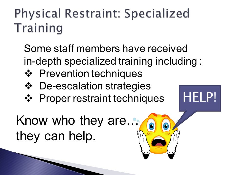 Some staff members have received in-depth specialized training including :  Prevention techniques  De-escalation strategies  Proper restraint techniques Know who they are… they can help.