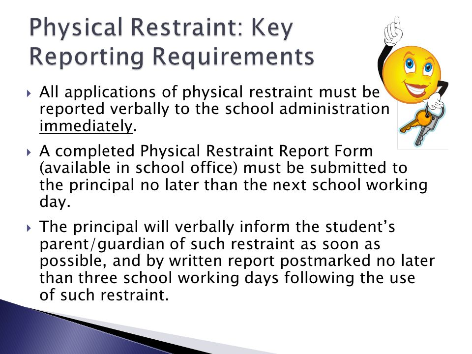  All applications of physical restraint must be reported verbally to the school administration immediately.