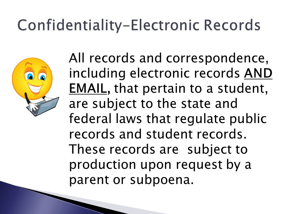 All records and correspondence, including electronic records AND EMAIL, that pertain to a student, are subject to the state and federal laws that regulate public records and student records.