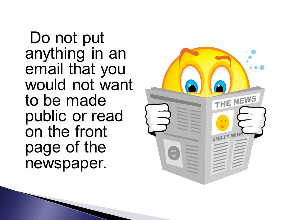 Do not put anything in an email that you would not want to be made public or read on the front page of the newspaper.