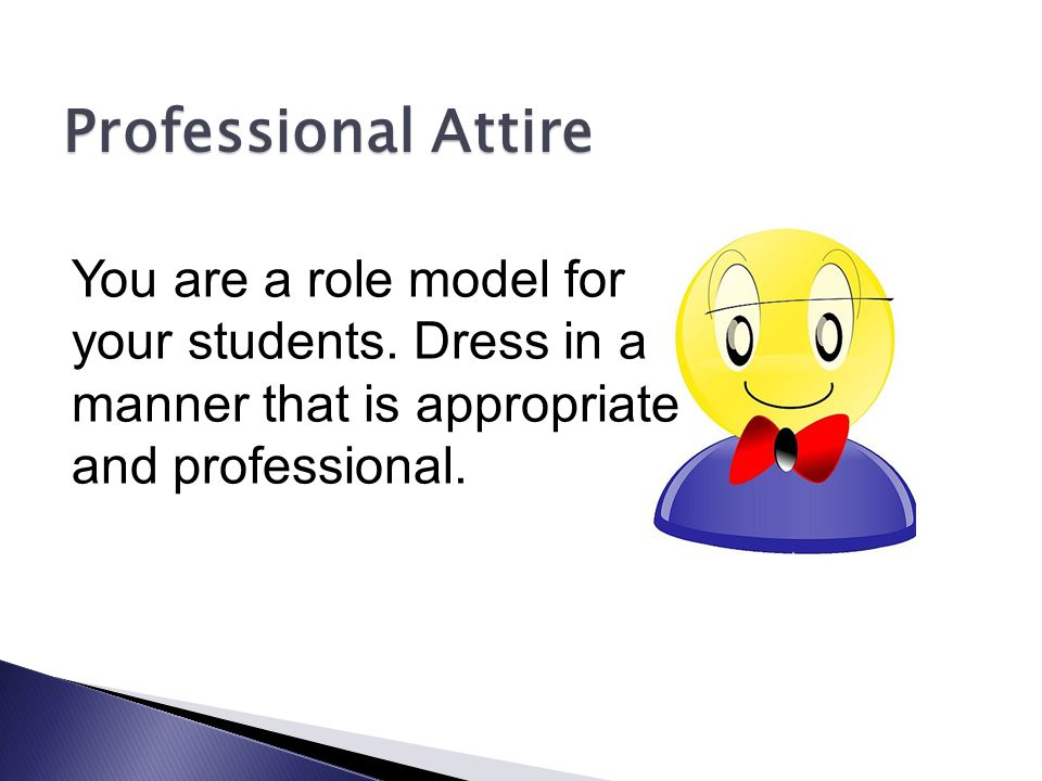 Professional Attire You are a role model for your students.