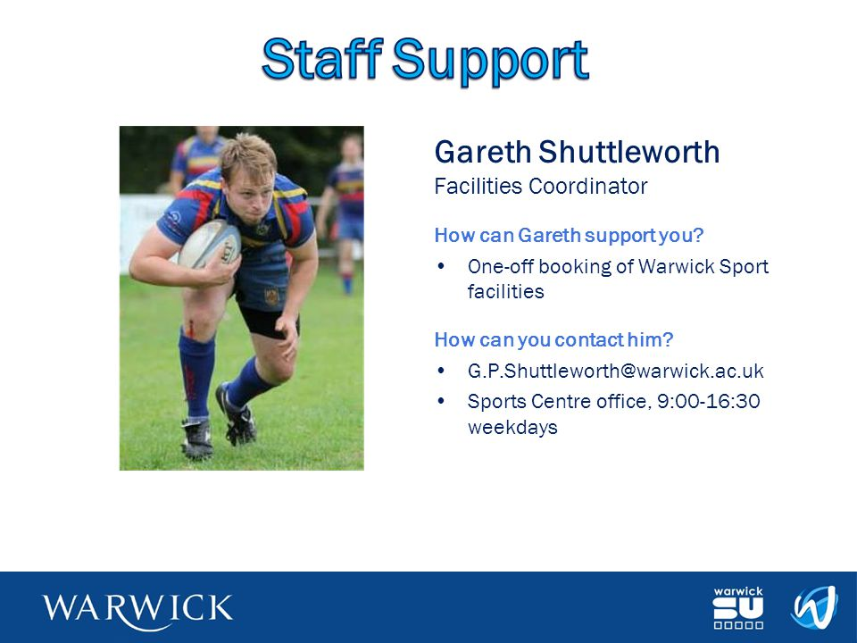 Gareth Shuttleworth Facilities Coordinator How can Gareth support you? One-off booking of Warwick Sport facilities How can you contact him? G.P.Shuttl