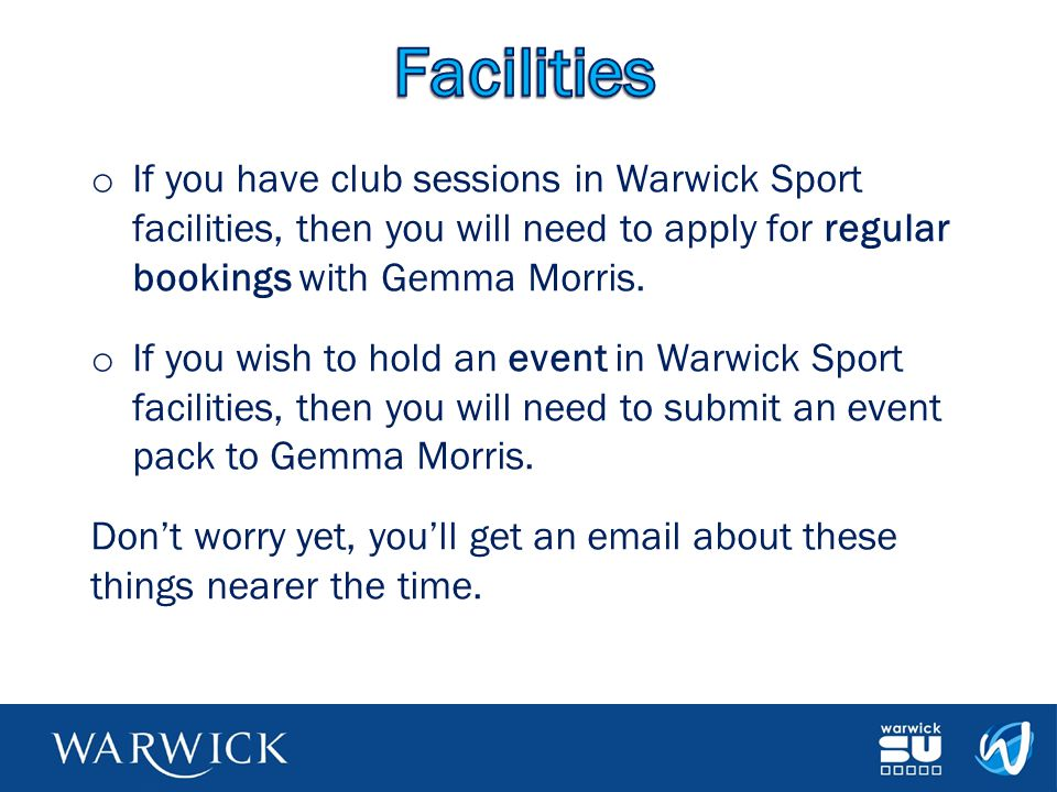 o If you have club sessions in Warwick Sport facilities, then you will need to apply for regular bookings with Gemma Morris. o If you wish to hold an