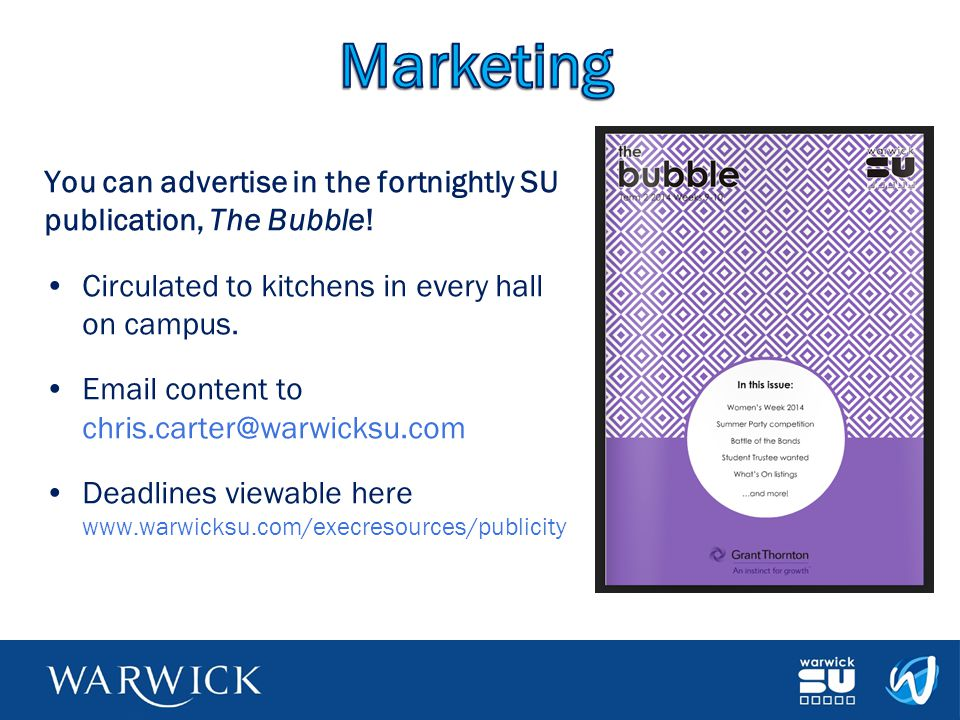 You can advertise in the fortnightly SU publication, The Bubble! Circulated to kitchens in every hall on campus. Email content to chris.carter@warwick