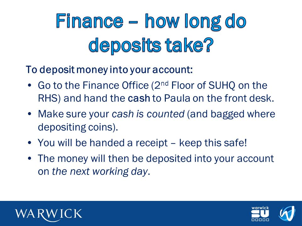 To deposit money into your account: Go to the Finance Office (2 nd Floor of SUHQ on the RHS) and hand the cash to Paula on the front desk. Make sure y