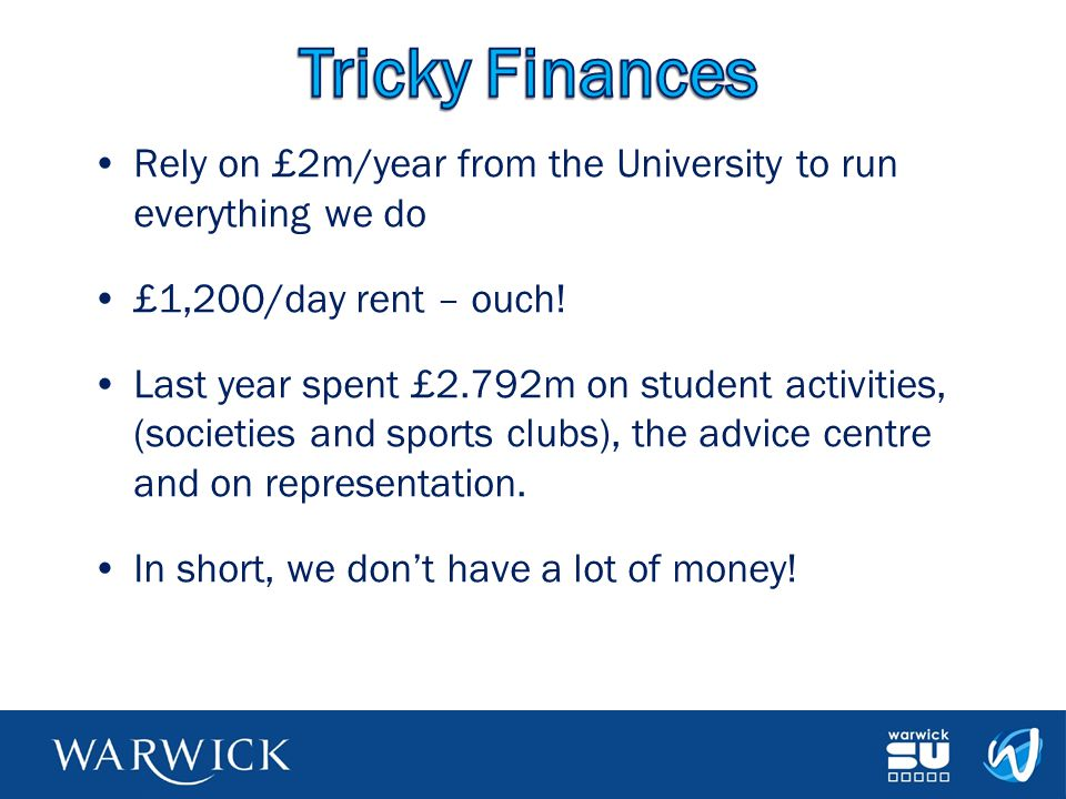 Rely on £2m/year from the University to run everything we do £1,200/day rent – ouch! Last year spent £2.792m on student activities, (societies and spo