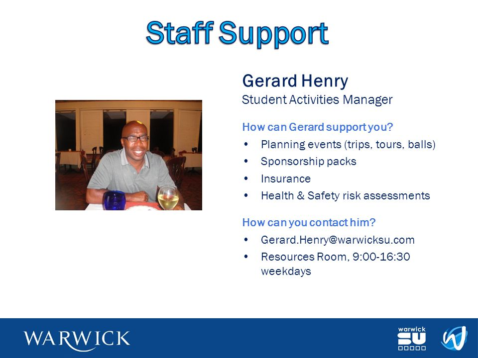 Gerard Henry Student Activities Manager How can Gerard support you? Planning events (trips, tours, balls) Sponsorship packs Insurance Health & Safety