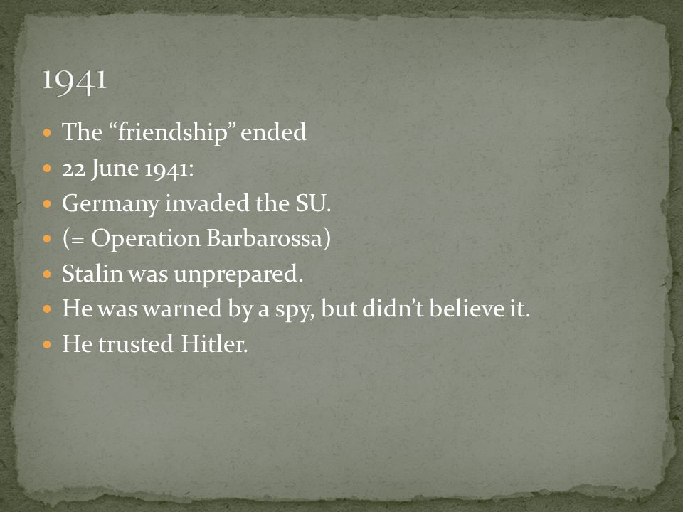 """The """"friendship"""" ended 22 June 1941: Germany invaded the SU. (= Operation Barbarossa) Stalin was unprepared. He was warned by a spy, but didn't believ"""