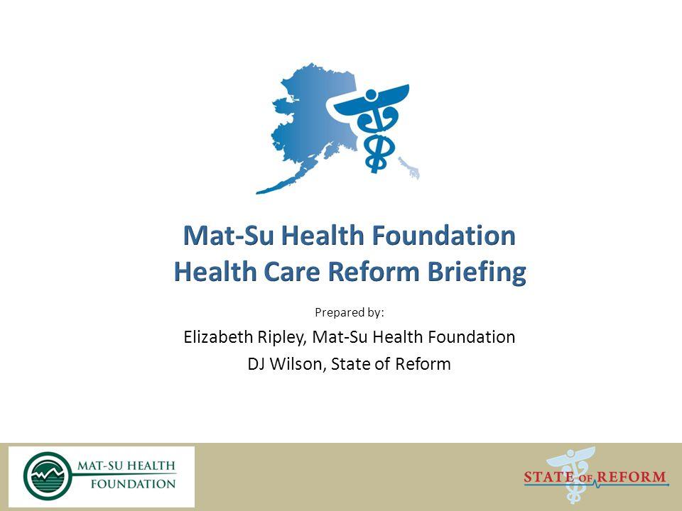 Prepared by: Elizabeth Ripley, Mat-Su Health Foundation DJ Wilson, State of Reform