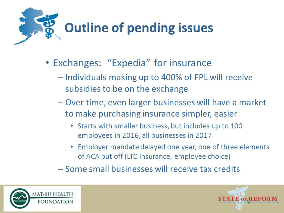 Exchanges: Expedia for insurance – Individuals making up to 400% of FPL will receive subsidies to be on the exchange – Over time, even larger businesses will have a market to make purchasing insurance simpler, easier Starts with smaller business, but includes up to 100 employees in 2016; all businesses in 2017 Employer mandate delayed one year, one of three elements of ACA put off (LTC insurance, employee choice) – Some small businesses will receive tax credits