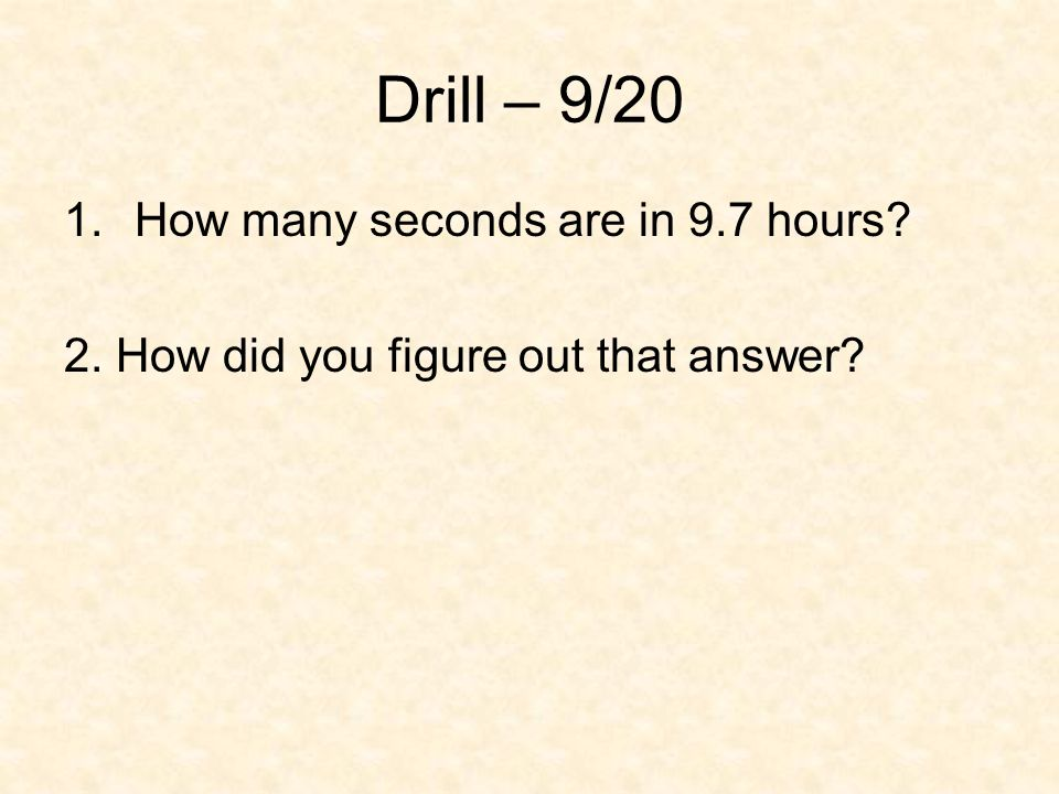 Drill – 9/20 1.How many seconds are in 9.7 hours? 2. How did you figure out that answer?