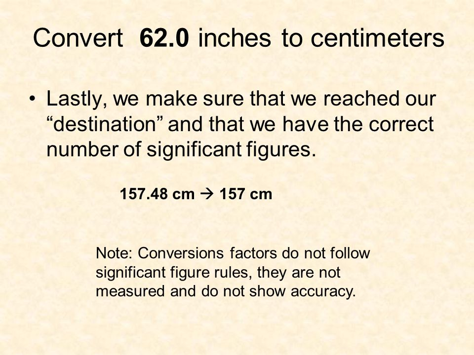 "Convert 62.0 inches to centimeters Lastly, we make sure that we reached our ""destination"" and that we have the correct number of significant figures."
